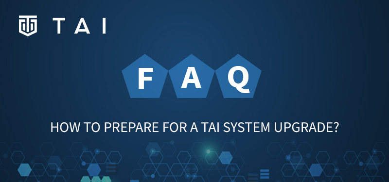 TAI FAQ How to prepare for TAI system upgrade?